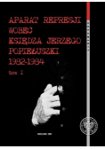 Aparat represji wobec księdza Jerzego Popiełuszki 1982-1984 Tom I