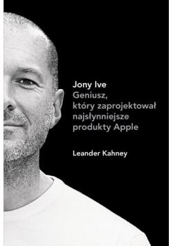 Jony Ive Geniusz który zaprojektował najsłynniejsze produkty Apple