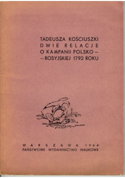 Tadeusza Kościuszki Dwie relacje o kampanii Polsko - Rosyjskiej 1792 roku