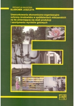 Uwarunkowania ekonomiczno - organizacyjne ochrony środowiska w spółdzielniach mleczarskich na tle zmieniających się skali produkcji i asortymentu wyrobów gotowych