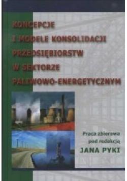 Koncepcje i modele konsolidacji przedsiębiorstw w sektorze paliwowo energetycznym