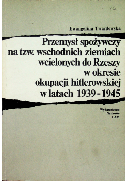 Przemysł spożywczy na tzw wschodnich ziemiach wcielonych do Rzeszy w okresie okupacji hitlerowskiej w latach 1939 1945