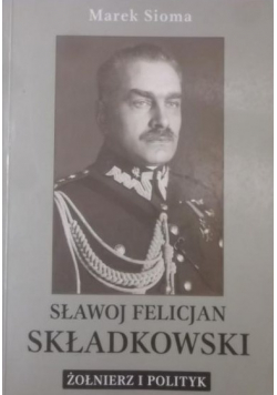 Sławoj Felicjan Składkowski Żołnierz i polityk