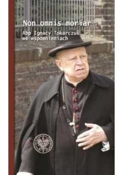 Non omnis moriar Abp Ignacy Tokarczuk we wspomnieniach