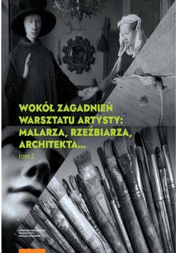 Wokół zagadnień warsztatu artysty Tom 2 Malarza rzeźbiarza architekta