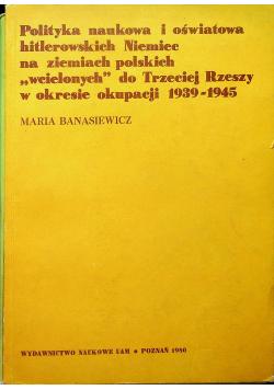 Polityka naukowa i oświatowa hitlerowskich Niemiec na ziemiach polskich wcielonych do Trzeciej Rzeszy w okresie okupacji 1939  1945